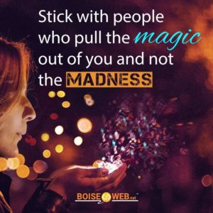 "An image with the text ""Stick with people who pull the magic our of you and not the madness"""